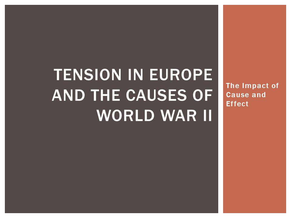 The Impact of Cause and Effect TENSION IN EUROPE AND THE CAUSES OF WORLD WAR II