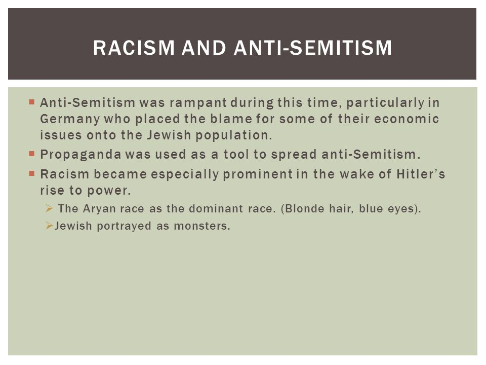  Anti-Semitism was rampant during this time, particularly in Germany who placed the blame for some of their economic issues onto the Jewish population.
