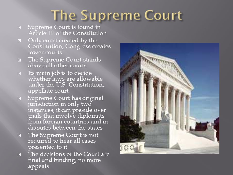 Supreme Court is found in Article III of the Constitution  Only court created by the Constitution, Congress creates lower courts  The Supreme Court stands above all other courts  Its main job is to decide whether laws are allowable under the U.S.