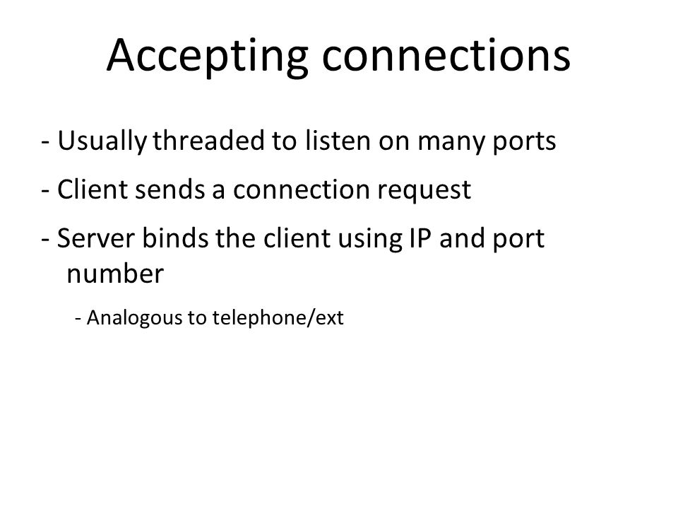 Accepting connections - Usually threaded to listen on many ports - Client sends a connection request - Server binds the client using IP and port number - Analogous to telephone/ext