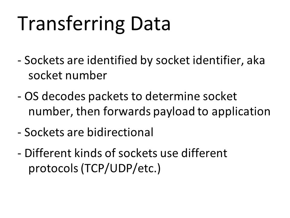 Transferring Data - Sockets are identified by socket identifier, aka socket number - OS decodes packets to determine socket number, then forwards payload to application - Sockets are bidirectional - Different kinds of sockets use different protocols (TCP/UDP/etc.)