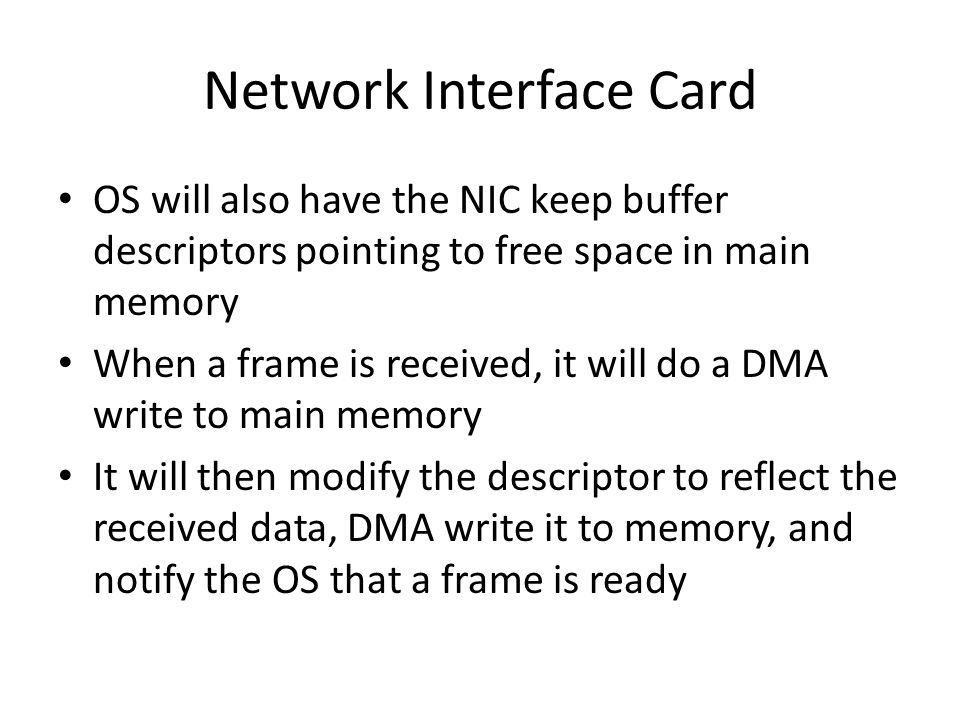 Network Interface Card OS will also have the NIC keep buffer descriptors pointing to free space in main memory When a frame is received, it will do a DMA write to main memory It will then modify the descriptor to reflect the received data, DMA write it to memory, and notify the OS that a frame is ready