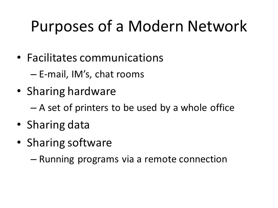 Purposes of a Modern Network Facilitates communications –  , IM's, chat rooms Sharing hardware – A set of printers to be used by a whole office Sharing data Sharing software – Running programs via a remote connection