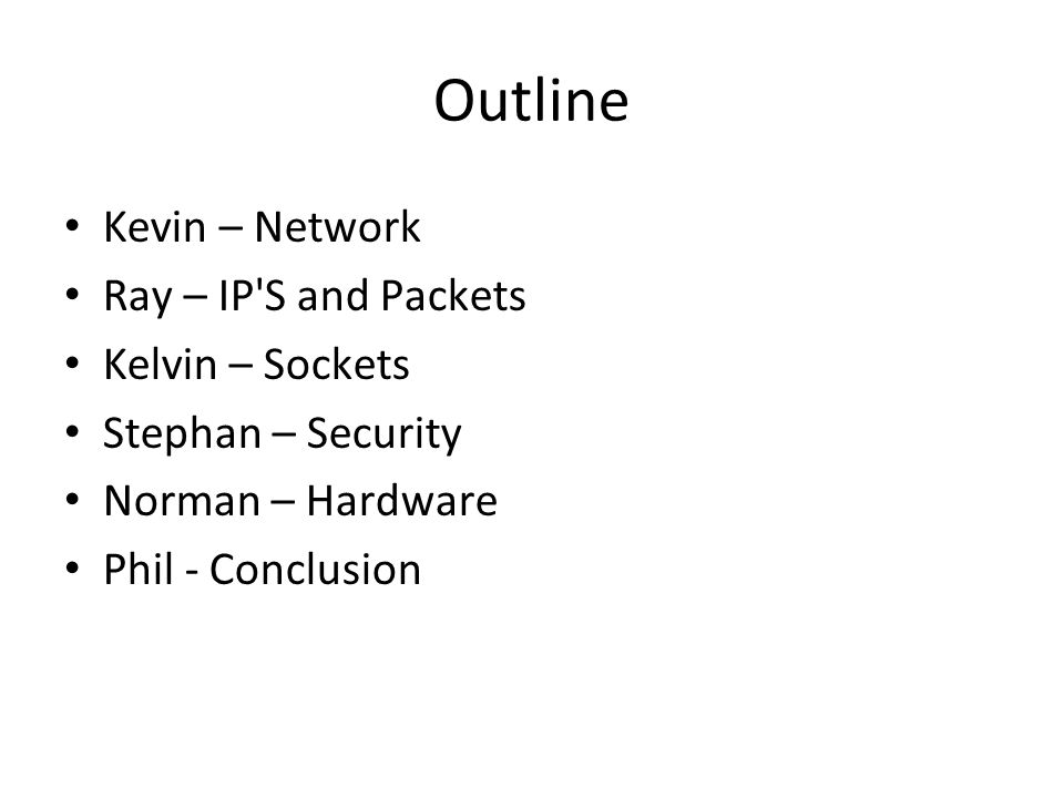 Outline Kevin – Network Ray – IP S and Packets Kelvin – Sockets Stephan – Security Norman – Hardware Phil - Conclusion
