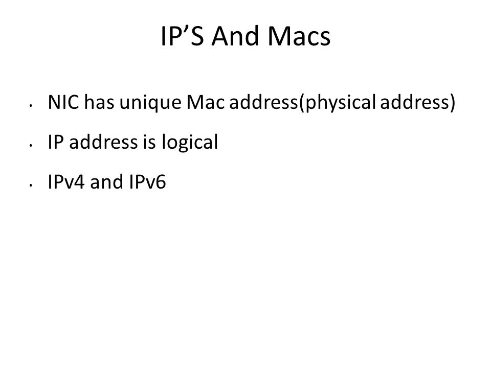 IP'S And Macs NIC has unique Mac address(physical address) IP address is logical IPv4 and IPv6