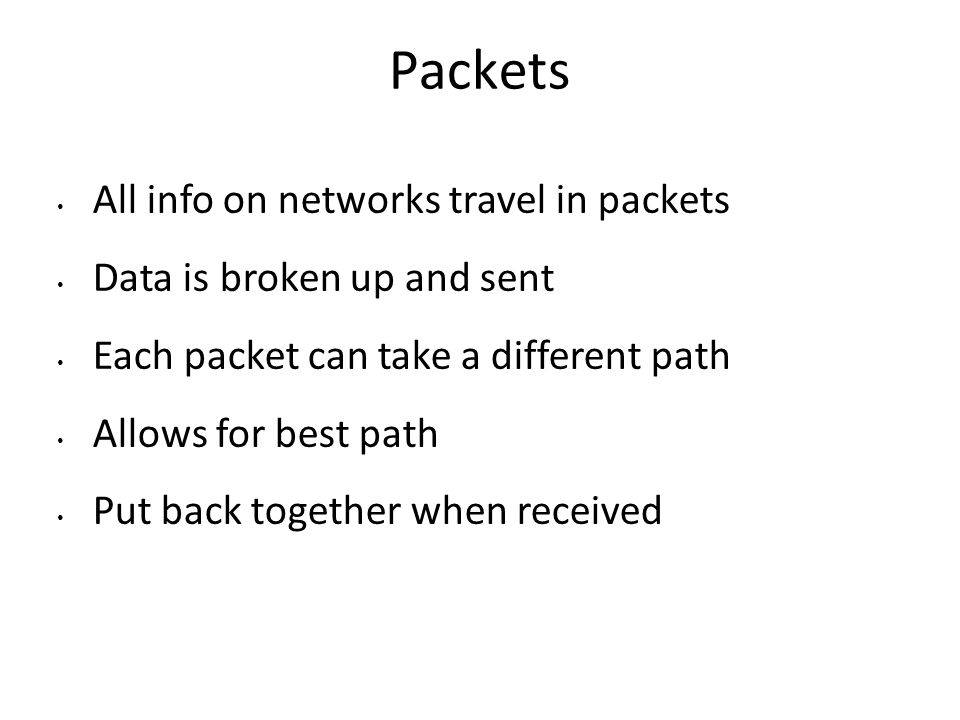 Packets All info on networks travel in packets Data is broken up and sent Each packet can take a different path Allows for best path Put back together when received