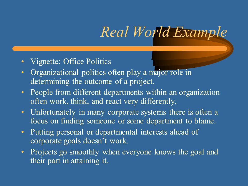 Real World Example Vignette: Office Politics Organizational politics often play a major role in determining the outcome of a project.
