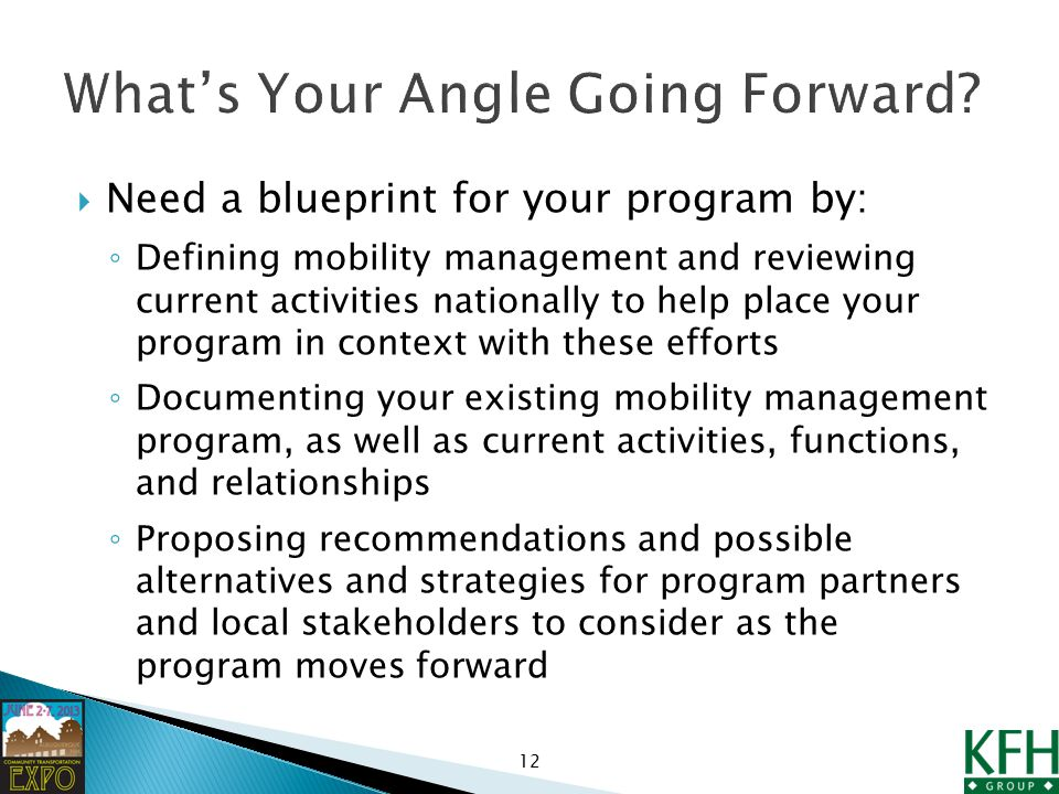  Need a blueprint for your program by: ◦ Defining mobility management and reviewing current activities nationally to help place your program in context with these efforts ◦ Documenting your existing mobility management program, as well as current activities, functions, and relationships ◦ Proposing recommendations and possible alternatives and strategies for program partners and local stakeholders to consider as the program moves forward 12