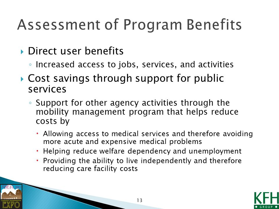  Direct user benefits ◦ Increased access to jobs, services, and activities  Cost savings through support for public services ◦ Support for other agency activities through the mobility management program that helps reduce costs by  Allowing access to medical services and therefore avoiding more acute and expensive medical problems  Helping reduce welfare dependency and unemployment  Providing the ability to live independently and therefore reducing care facility costs 13