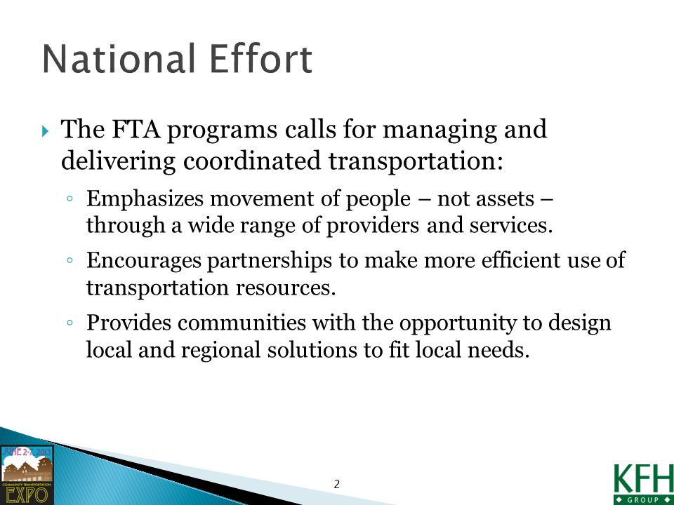  The FTA programs calls for managing and delivering coordinated transportation: ◦ Emphasizes movement of people – not assets – through a wide range of providers and services.