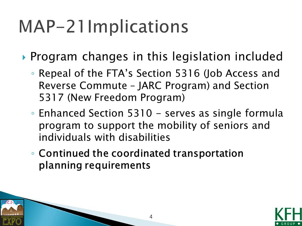  Program changes in this legislation included ◦ Repeal of the FTA's Section 5316 (Job Access and Reverse Commute – JARC Program) and Section 5317 (New Freedom Program) ◦ Enhanced Section serves as single formula program to support the mobility of seniors and individuals with disabilities ◦ Continued the coordinated transportation planning requirements 4