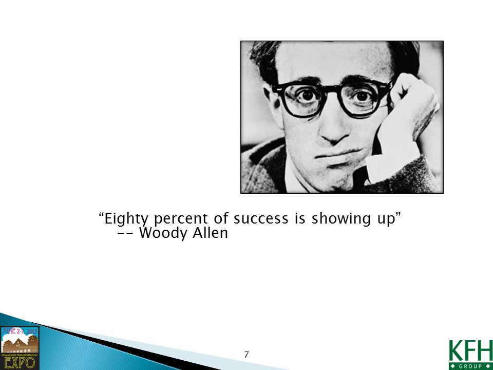 Eighty percent of success is showing up -- Woody Allen 7