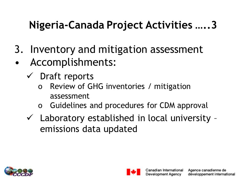 3.Inventory and mitigation assessment Accomplishments: Draft reports oReview of GHG inventories / mitigation assessment oGuidelines and procedures for CDM approval Laboratory established in local university – emissions data updated Nigeria-Canada Project Activities …..3