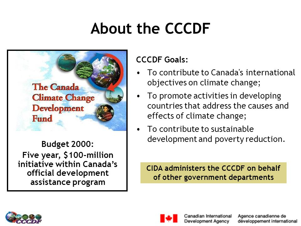Budget 2000: Five year, $100-million initiative within Canada's official development assistance program About the CCCDF CCCDF Goals: To contribute to Canada s international objectives on climate change; To promote activities in developing countries that address the causes and effects of climate change; To contribute to sustainable development and poverty reduction.