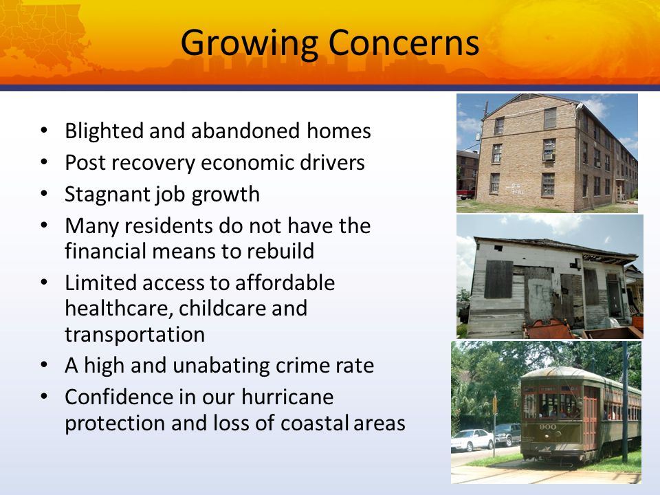 Growing Concerns Blighted and abandoned homes Post recovery economic drivers Stagnant job growth Many residents do not have the financial means to rebuild Limited access to affordable healthcare, childcare and transportation A high and unabating crime rate Confidence in our hurricane protection and loss of coastal areas