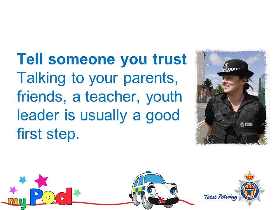 Tell someone you trust Talking to your parents, friends, a teacher, youth leader is usually a good first step.