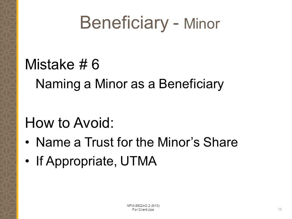13 NFM-8802AO.2 (5/13) For Client Use Beneficiary - Minor Mistake # 6 Naming a Minor as a Beneficiary How to Avoid: Name a Trust for the Minor's Share If Appropriate, UTMA