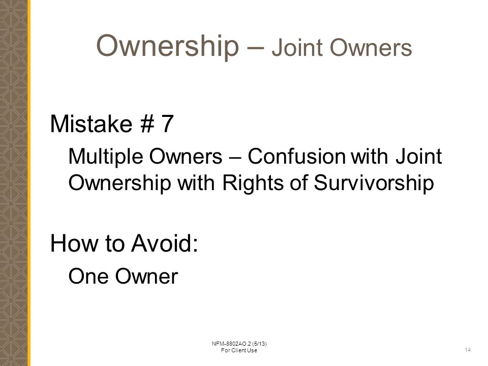 14 NFM-8802AO.2 (5/13) For Client Use Ownership – Joint Owners Mistake # 7 Multiple Owners – Confusion with Joint Ownership with Rights of Survivorship How to Avoid: One Owner