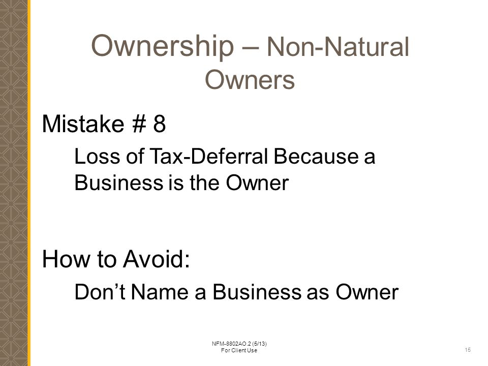 15 NFM-8802AO.2 (5/13) For Client Use Ownership – Non-Natural Owners Mistake # 8 Loss of Tax-Deferral Because a Business is the Owner How to Avoid: Don't Name a Business as Owner