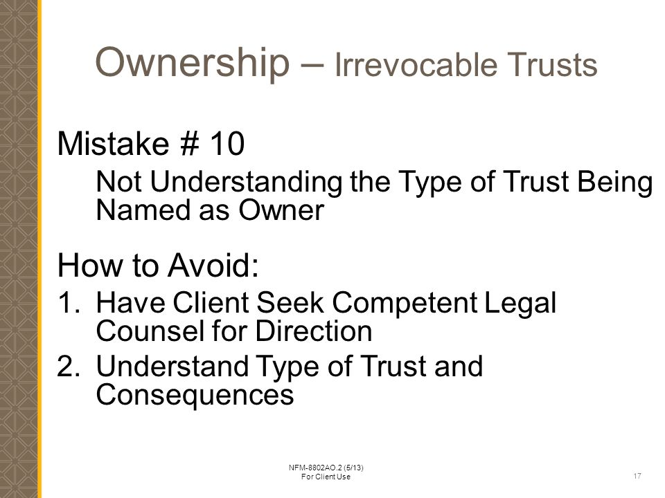 17 NFM-8802AO.2 (5/13) For Client Use Ownership – Irrevocable Trusts Mistake # 10 Not Understanding the Type of Trust Being Named as Owner How to Avoid: 1.Have Client Seek Competent Legal Counsel for Direction 2.Understand Type of Trust and Consequences