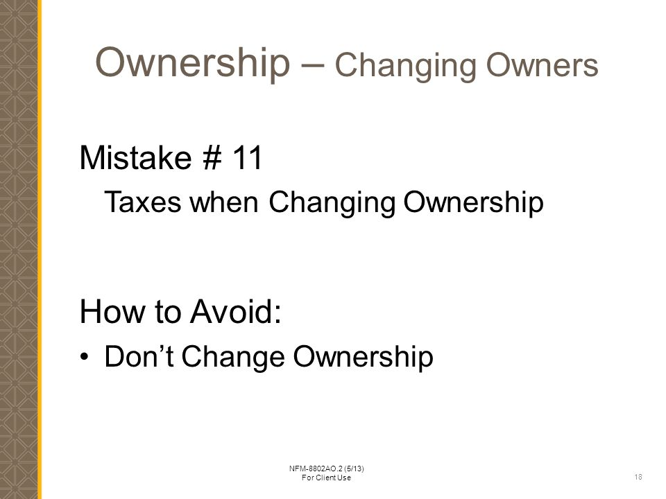 18 NFM-8802AO.2 (5/13) For Client Use Ownership – Changing Owners Mistake # 11 Taxes when Changing Ownership How to Avoid: Don't Change Ownership