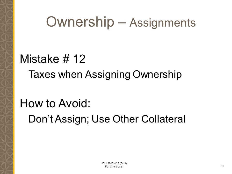 19 NFM-8802AO.2 (5/13) For Client Use Ownership – Assignments Mistake # 12 Taxes when Assigning Ownership How to Avoid: Don't Assign; Use Other Collateral