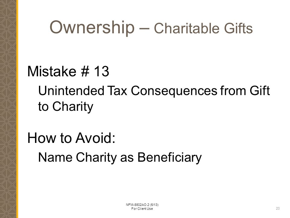 20 NFM-8802AO.2 (5/13) For Client Use Ownership – Charitable Gifts Mistake # 13 Unintended Tax Consequences from Gift to Charity How to Avoid: Name Charity as Beneficiary