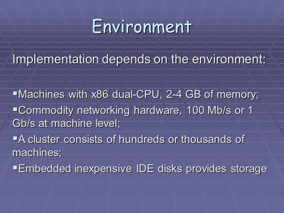 Environment Implementation depends on the environment:  Machines with x86 dual-CPU, 2-4 GB of memory;  Commodity networking hardware, 100 Mb/s or 1 Gb/s at machine level;  A cluster consists of hundreds or thousands of machines;  Embedded inexpensive IDE disks provides storage