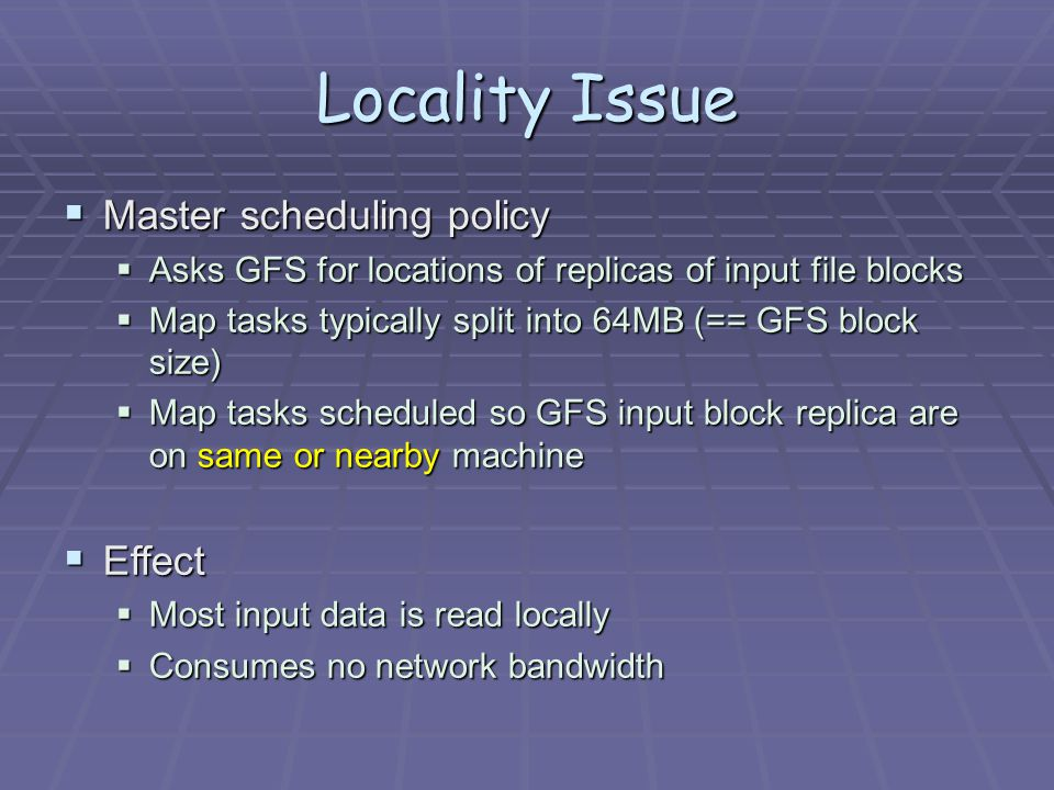 Locality Issue  Master scheduling policy  Asks GFS for locations of replicas of input file blocks  Map tasks typically split into 64MB (== GFS block size)  Map tasks scheduled so GFS input block replica are on same or nearby machine  Effect  Most input data is read locally  Consumes no network bandwidth
