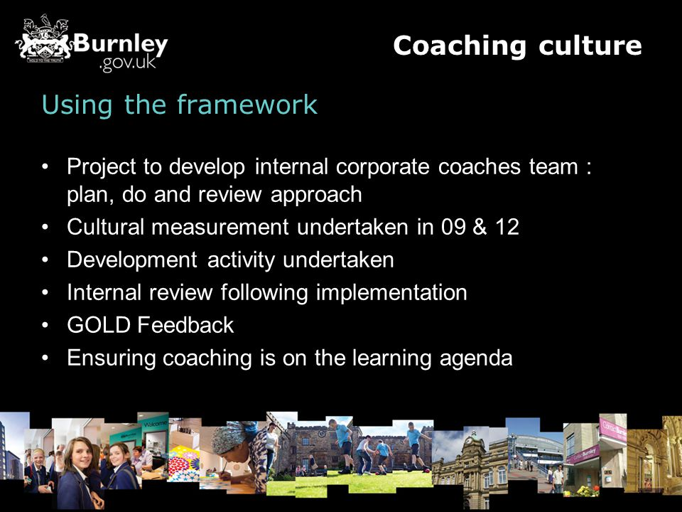 Using the framework Project to develop internal corporate coaches team : plan, do and review approach Cultural measurement undertaken in 09 & 12 Development activity undertaken Internal review following implementation GOLD Feedback Ensuring coaching is on the learning agenda Coaching culture