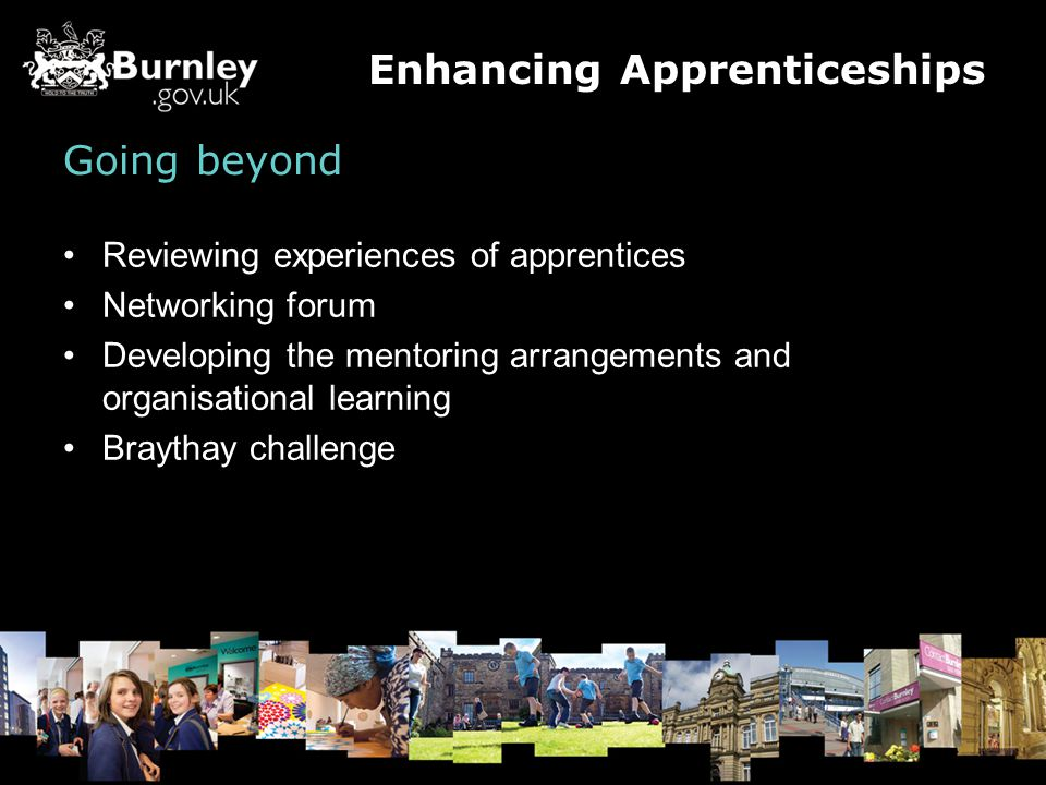 Going beyond Reviewing experiences of apprentices Networking forum Developing the mentoring arrangements and organisational learning Braythay challenge Enhancing Apprenticeships