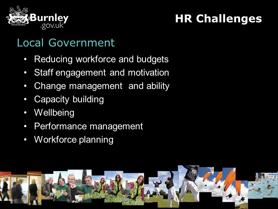 Local Government Reducing workforce and budgets Staff engagement and motivation Change management and ability Capacity building Wellbeing Performance management Workforce planning HR Challenges