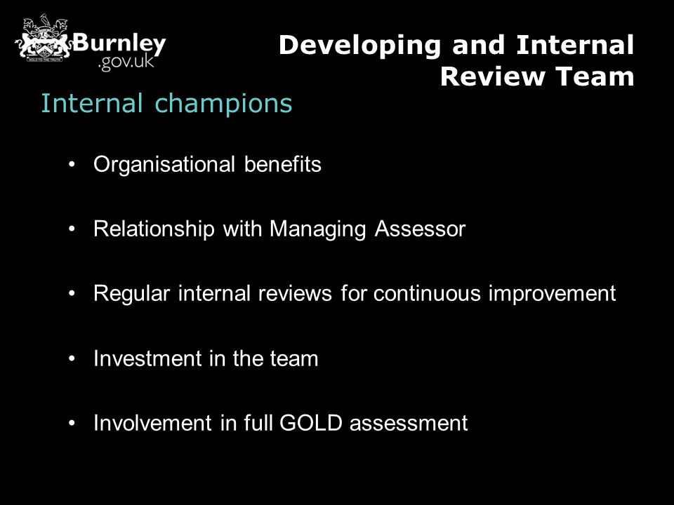 Internal champions Organisational benefits Relationship with Managing Assessor Regular internal reviews for continuous improvement Investment in the team Involvement in full GOLD assessment Developing and Internal Review Team