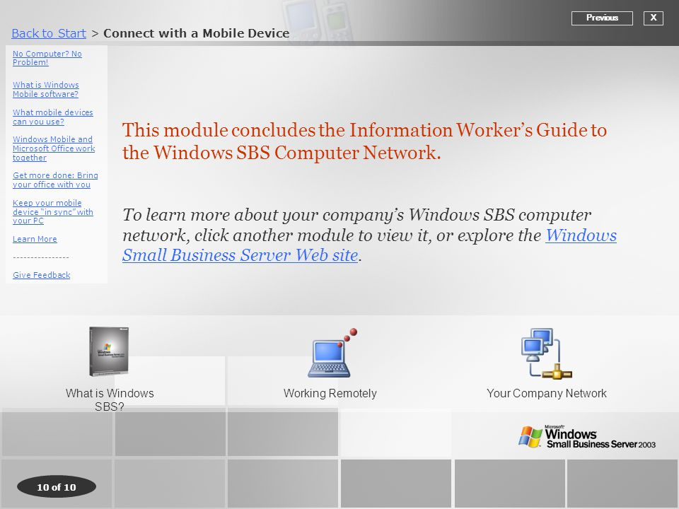 Back to StartBack to Start > Connect with a Mobile Device 10 of 10 This module concludes the Information Worker's Guide to the Windows SBS Computer Network.