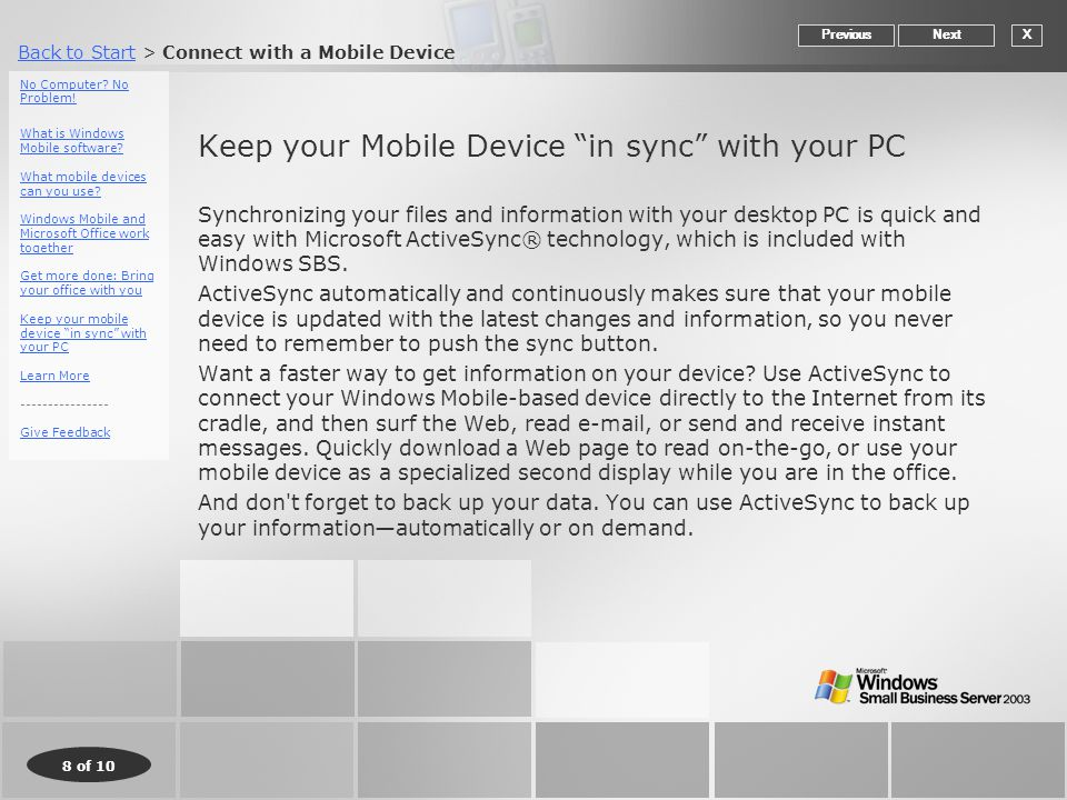 Back to StartBack to Start > Connect with a Mobile Device 8 of 10 Keep your Mobile Device in sync with your PC Synchronizing your files and information with your desktop PC is quick and easy with Microsoft ActiveSync® technology, which is included with Windows SBS.