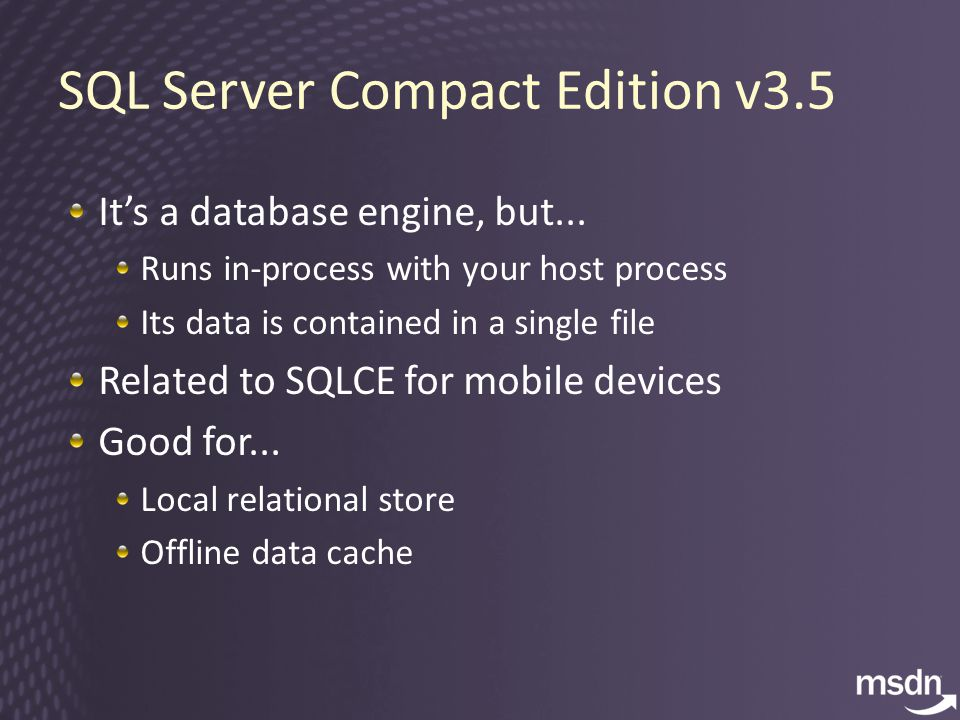 SQL Server Compact Edition v3.5 It's a database engine, but...