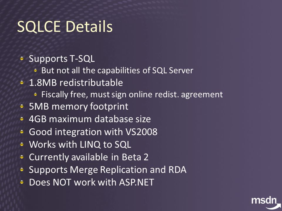 SQLCE Details Supports T-SQL But not all the capabilities of SQL Server 1.8MB redistributable Fiscally free, must sign online redist.