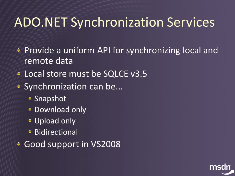 ADO.NET Synchronization Services Provide a uniform API for synchronizing local and remote data Local store must be SQLCE v3.5 Synchronization can be...