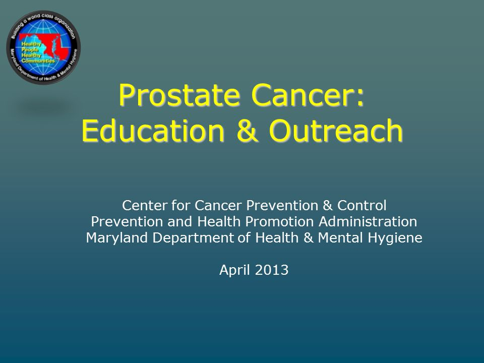 Prostate Cancer: Education & Outreach Center for Cancer Prevention & Control Prevention and Health Promotion Administration Maryland Department of Health & Mental Hygiene April 2013