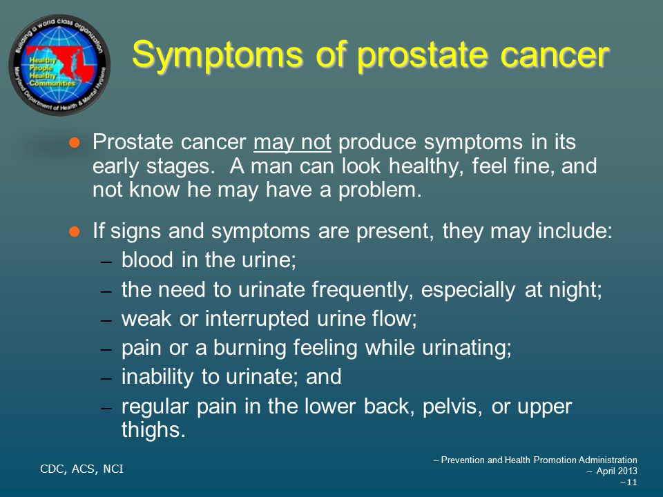 – Prevention and Health Promotion Administration – April 2013 –11 Symptoms of prostate cancer Prostate cancer may not produce symptoms in its early stages.