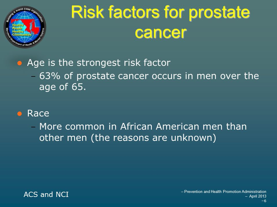 – Prevention and Health Promotion Administration – April 2013 –6 Risk factors for prostate cancer Age is the strongest risk factor – 63% of prostate cancer occurs in men over the age of 65.