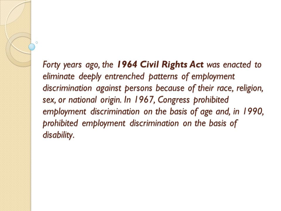Forty years ago, the 1964 Civil Rights Act was enacted to eliminate deeply entrenched patterns of employment discrimination against persons because of their race, religion, sex, or national origin.