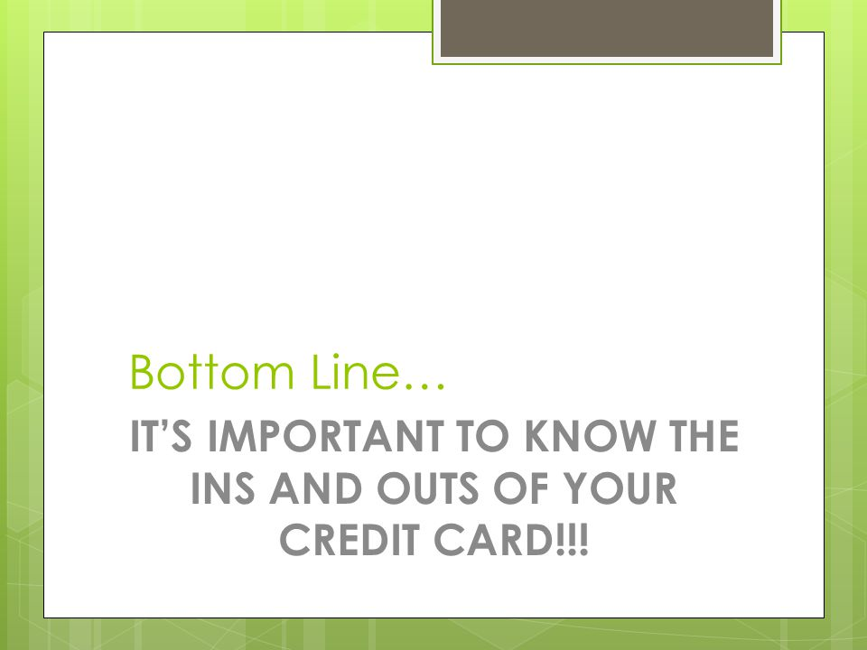 Bottom Line… IT'S IMPORTANT TO KNOW THE INS AND OUTS OF YOUR CREDIT CARD!!!