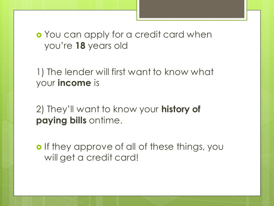 You can apply for a credit card when you're 18 years old 1) The lender will first want to know what your income is 2) They'll want to know your history of paying bills ontime.