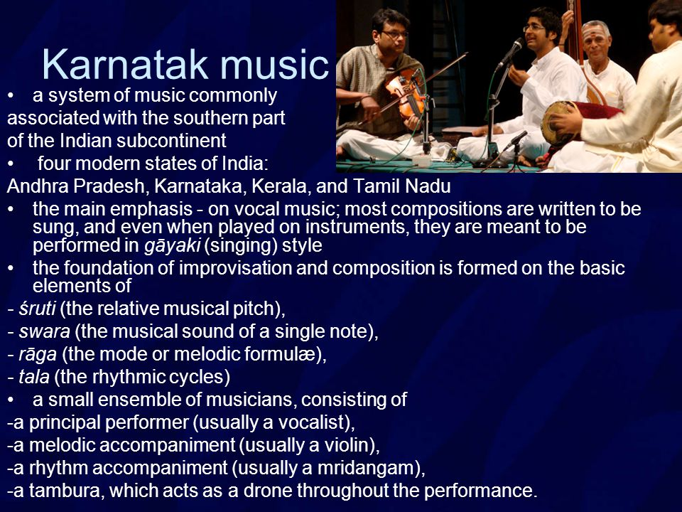 Karnatak music a system of music commonly associated with the southern part of the Indian subcontinent four modern states of India: Andhra Pradesh, Karnataka, Kerala, and Tamil Nadu the main emphasis - on vocal music; most compositions are written to be sung, and even when played on instruments, they are meant to be performed in gāyaki (singing) style the foundation of improvisation and composition is formed on the basic elements of - śruti (the relative musical pitch), - swara (the musical sound of a single note), - rāga (the mode or melodic formulæ), - tala (the rhythmic cycles) a small ensemble of musicians, consisting of -a principal performer (usually a vocalist), -a melodic accompaniment (usually a violin), -a rhythm accompaniment (usually a mridangam), -a tambura, which acts as a drone throughout the performance.