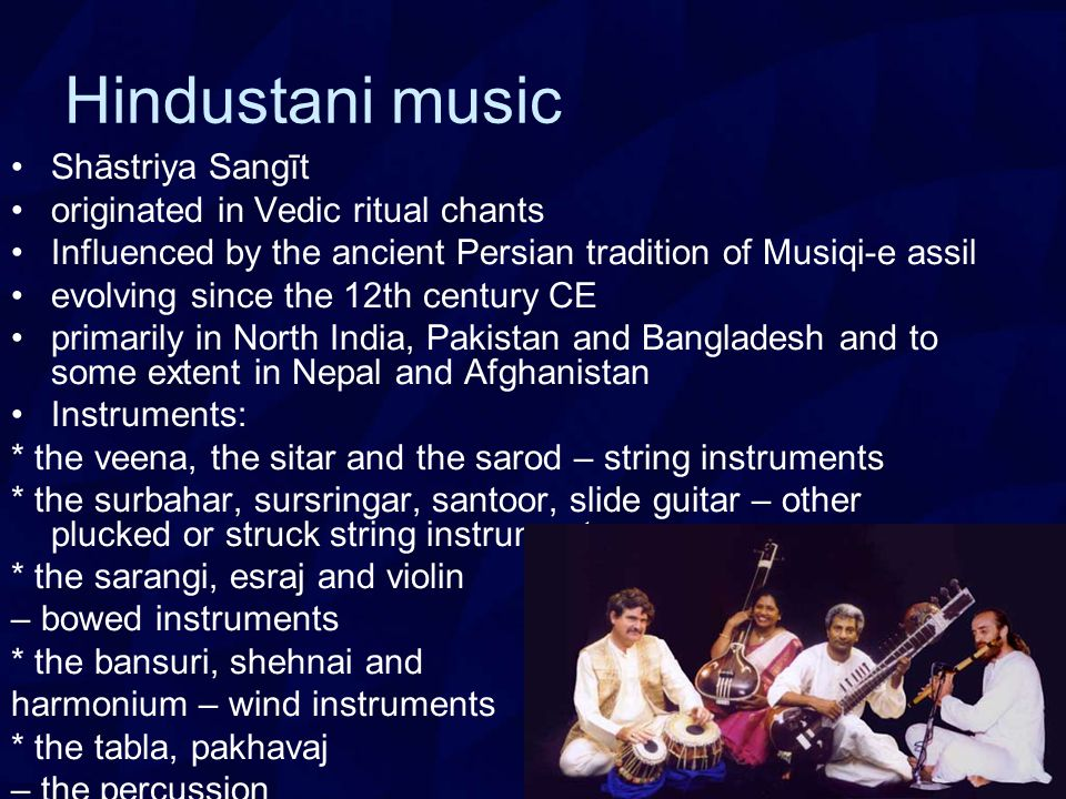 Hindustani music Shāstriya Sangīt originated in Vedic ritual chants Influenced by the ancient Persian tradition of Musiqi-e assil evolving since the 12th century CE primarily in North India, Pakistan and Bangladesh and to some extent in Nepal and Afghanistan Instruments: * the veena, the sitar and the sarod – string instruments * the surbahar, sursringar, santoor, slide guitar – other plucked or struck string instruments * the sarangi, esraj and violin – bowed instruments * the bansuri, shehnai and harmonium – wind instruments * the tabla, pakhavaj – the percussion