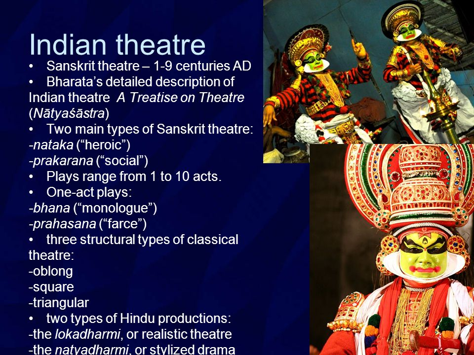 Indian theatre Sanskrit theatre – 1-9 centuries AD Bharata's detailed description of Indian theatre A Treatise on Theatre (Nātyaśāstra) Two main types of Sanskrit theatre: -nataka ( heroic ) -prakarana ( social ) Plays range from 1 to 10 acts.