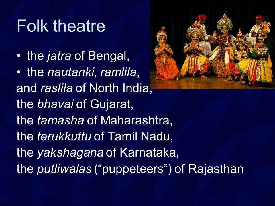 Folk theatre the jatra of Bengal, the nautanki, ramlila, and raslila of North India, the bhavai of Gujarat, the tamasha of Maharashtra, the terukkuttu of Tamil Nadu, the yakshagana of Karnataka, the putliwalas ( puppeteers ) of Rajasthan