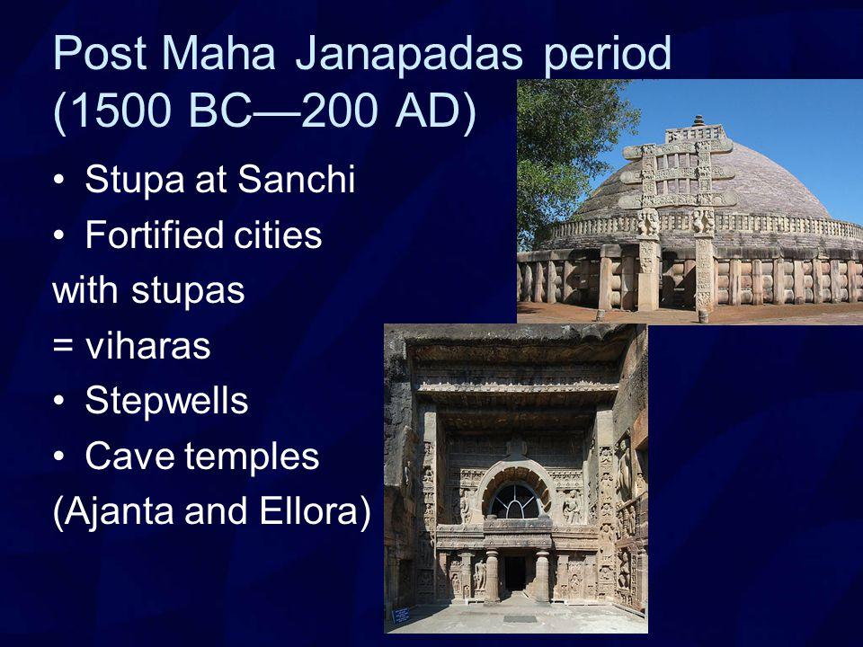 Post Maha Janapadas period (1500 BC—200 AD) Stupa at Sanchi Fortified cities with stupas = viharas Stepwells Cave temples (Ajanta and Ellora)