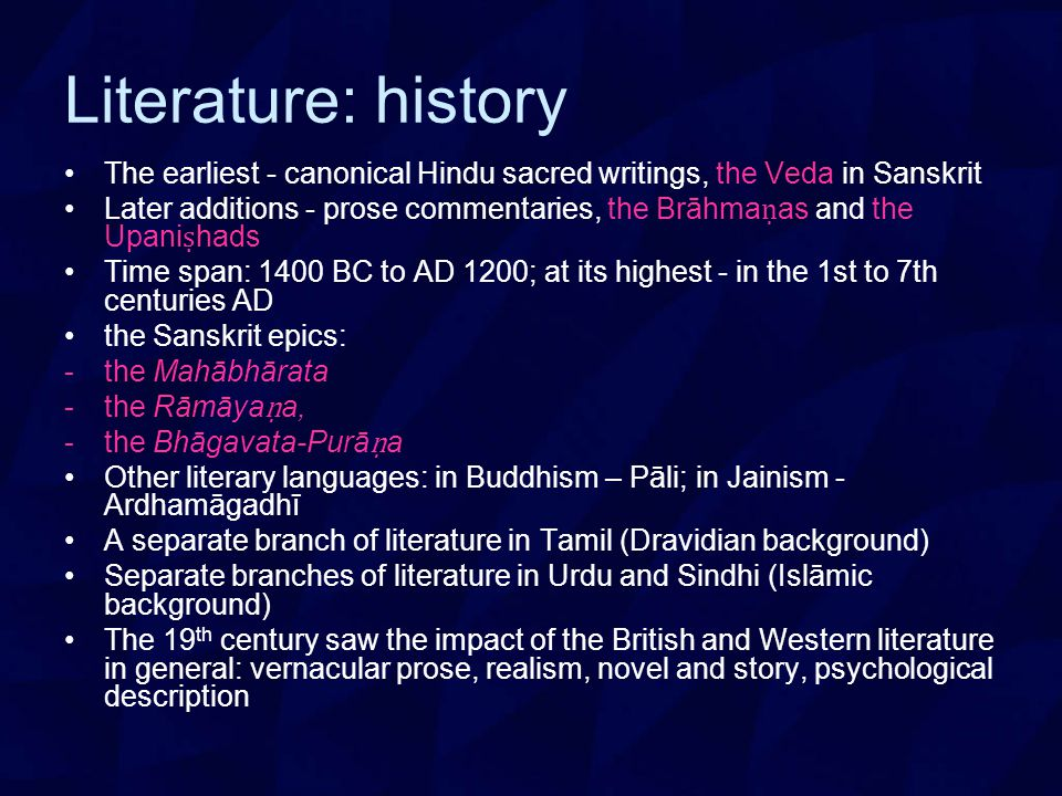 Literature: history The earliest - canonical Hindu sacred writings, the Veda in Sanskrit Later additions - prose commentaries, the Brāhma ṇ as and the Upani ṣ hads Time span: 1400 BC to AD 1200; at its highest - in the 1st to 7th centuries AD the Sanskrit epics: -the Mahābhārata -the Rāmāya ṇ a, -the Bhāgavata-Purā ṇ a Other literary languages: in Buddhism – Pāli; in Jainism - Ardhamāgadhī A separate branch of literature in Tamil (Dravidian background) Separate branches of literature in Urdu and Sindhi (Islāmic background) The 19 th century saw the impact of the British and Western literature in general: vernacular prose, realism, novel and story, psychological description